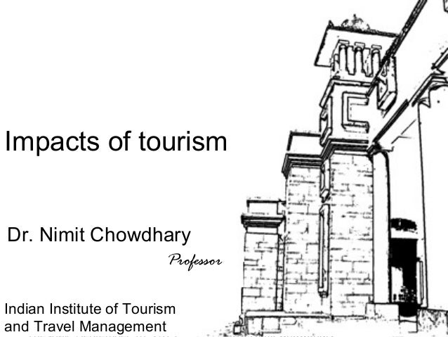 1 Tour Guiding Series Impacts of tourism Dr. Nimit Chowdhary Professor Indian Institute of Tourism and Travel Management