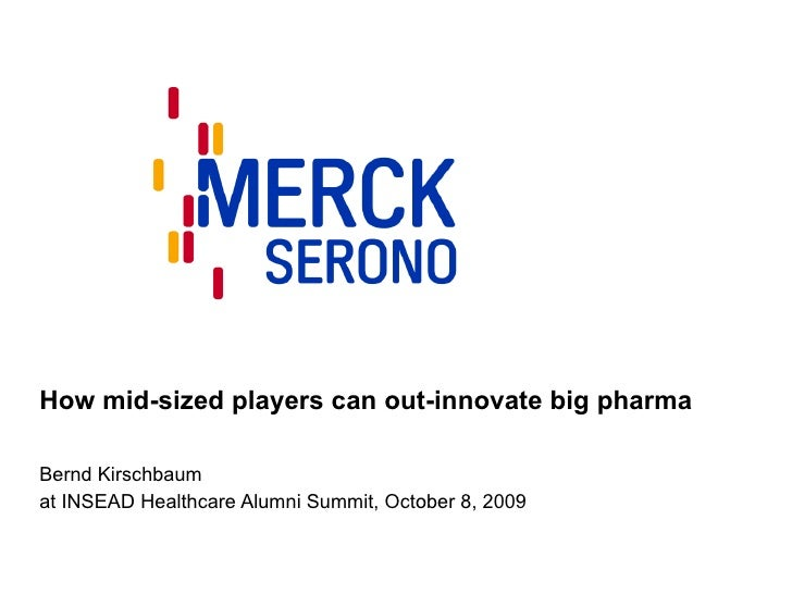 How mid-sized players can out-innovate big pharma Bernd Kirschbaum at INSEAD Healthcare Alumni Summit, October 8, 2009