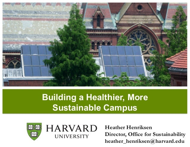 Building a Healthier, More Sustainable Campus Heather Henriksen Director, Office for Sustainability heather_henriksen@harv...