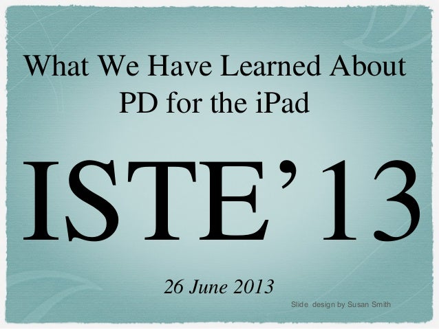 ISTE'13What We Have Learned AboutPD for the iPad26 June 2013Slide design by Susan Smith