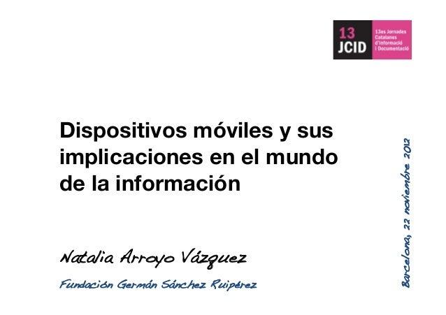 Dispositivos móviles y sus implicaciones en el mundo de la información Natalia Arroyo Vázquez! Barcelona,22noviembre2012! ...
