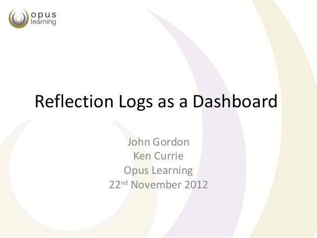 Reflection Logs as a Dashboard             John Gordon              Ken Currie            Opus Learning         22nd Novem...