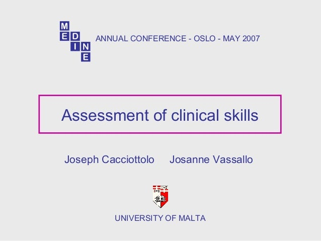 Assessment of clinical skills Joseph Cacciottolo Josanne Vassallo UNIVERSITY OF MALTA ANNUAL CONFERENCE - OSLO - MAY 2007