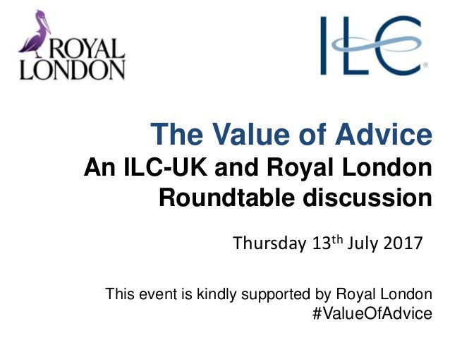The Value of Advice An ILC-UK and Royal London Roundtable discussion Thursday 13th July 2017 This event is kindly supporte...
