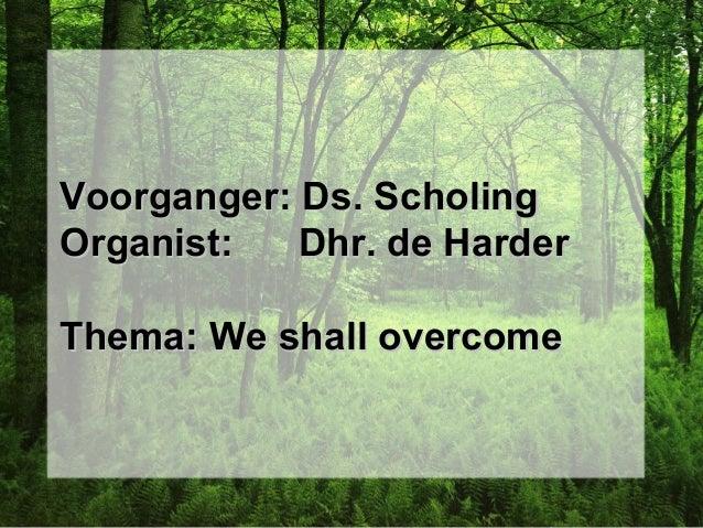 Voorganger: Ds. ScholingVoorganger: Ds. Scholing Organist: Dhr. de HarderOrganist: Dhr. de Harder Thema: We shall overcome...