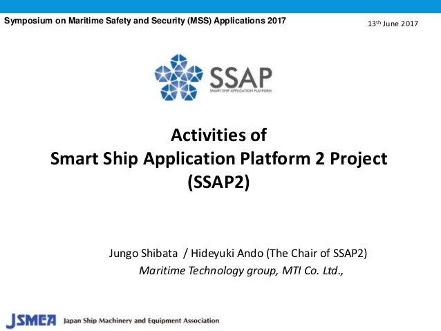 Activities of Smart Ship Application Platform 2 Project (SSAP2) Jungo Shibata / Hideyuki Ando (The Chair of SSAP2) Maritim...
