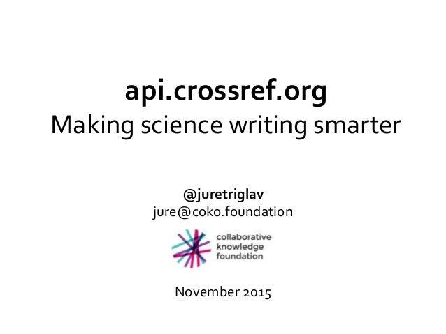 api.crossref.org Making science writing smarter @juretriglav jure@coko.foundation November 2015