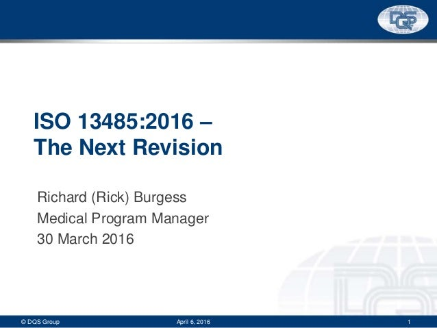 ISO 13485:2016 – The Next Revision Richard (Rick) Burgess Medical Program Manager 30 March 2016 © DQS Group 1April 6, 2016