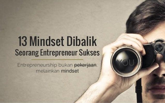 13 Mindset Dibalik Seorang Entrepreneur Sukses Entrepreneurship bukan pekerjaan, melainkan mindset YOU