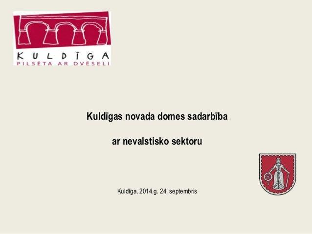 Kuldīgas novada domes sadarbība  ar nevalstisko sektoru  Kuldīga, 2014.g. 24. septembris