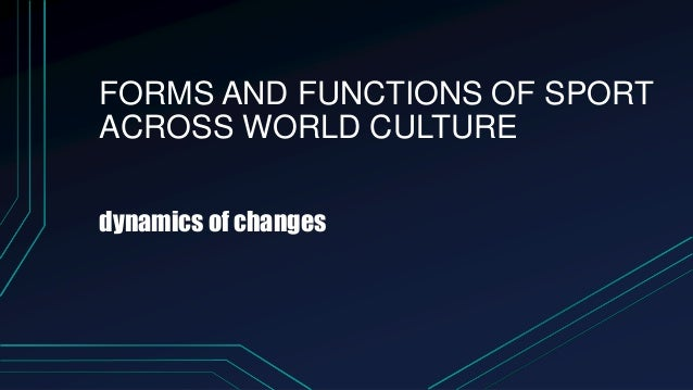 FORMS AND FUNCTIONS OF SPORT ACROSS WORLD CULTURE dynamics of changes