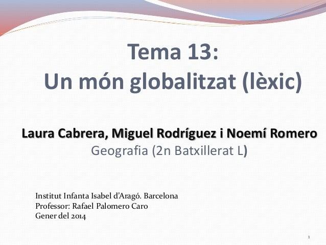 Tema 13: Un món globalitzat (lèxic) Laura Cabrera, Miguel Rodríguez i Noemí Romero Geografia (2n Batxillerat L) Institut I...