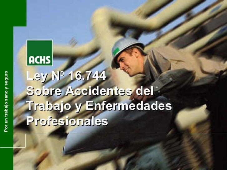 Ley N 0  16.744 Sobre Accidentes del Trabajo y Enfermedades Profesionales Por un trabajo sano y seguro