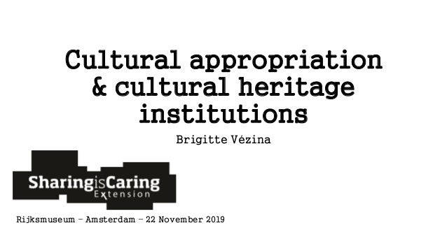Cultural appropriation & cultural heritage institutions Brigitte Vézina Rijksmuseum – Amsterdam – 22 November 2019