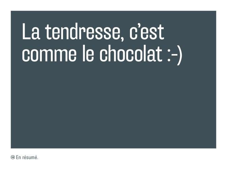 La tendresse, c'est  comme le chocolat :-)En résumé.
