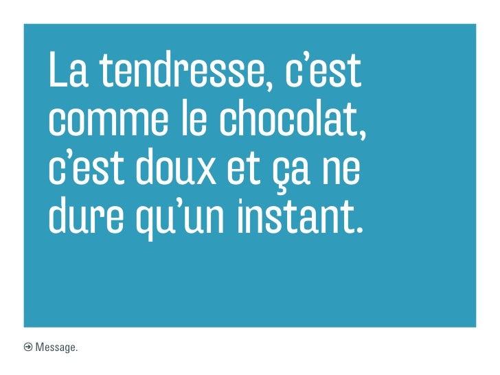 La tendresse, c'est  comme le chocolat,  c'est doux et ça ne  dure qu'un instant.Message.