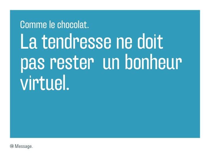 Comme le chocolat.  La tendresse ne doit  pas rester un bonheur  virtuel.Message.
