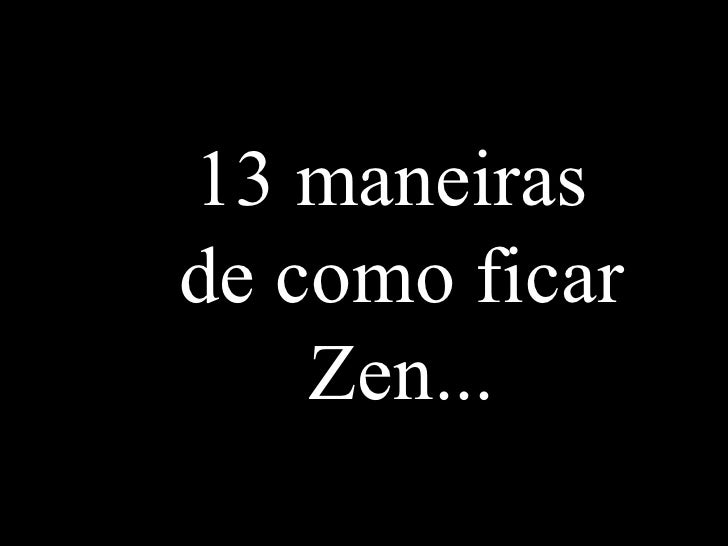 13 maneiras de como ficar Zen...