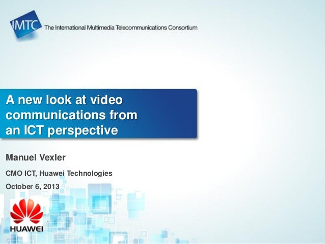 A new look at video communications from an ICT perspective Manuel Vexler CMO ICT, Huawei Technologies October 6, 2013