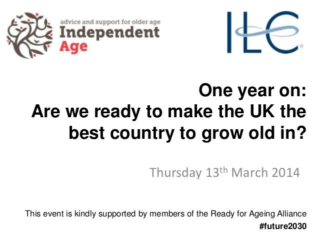 One year on: Are we ready to make the UK the best country to grow old in? Thursday 13th March 2014 This event is kindly su...