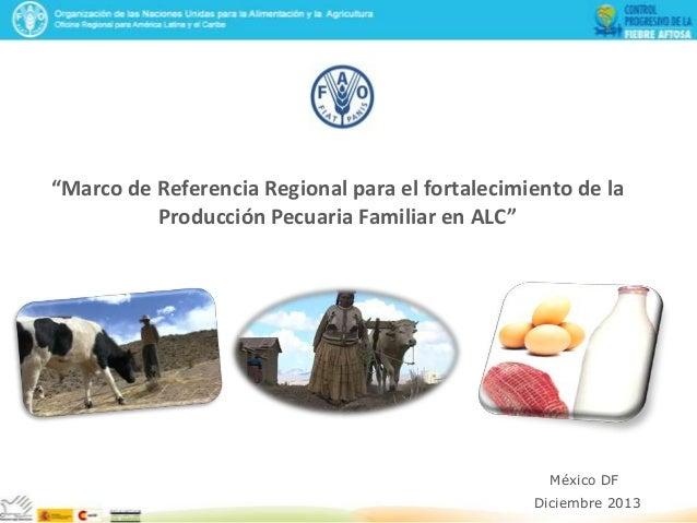 """""""Marco de Referencia Regional para el fortalecimiento de la Producción Pecuaria Familiar en ALC""""  México DF Diciembre 2013"""