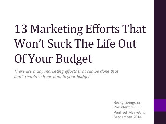 13  Marketing  Efforts  That  Won't  Suck  The  Life  Out  Of  Your  Budget  There  are  many  marke+ng  efforts  that  ca...