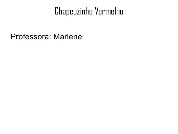 Chapeuzinho Vermelho <ul><li>Professora: Marlene </li></ul>
