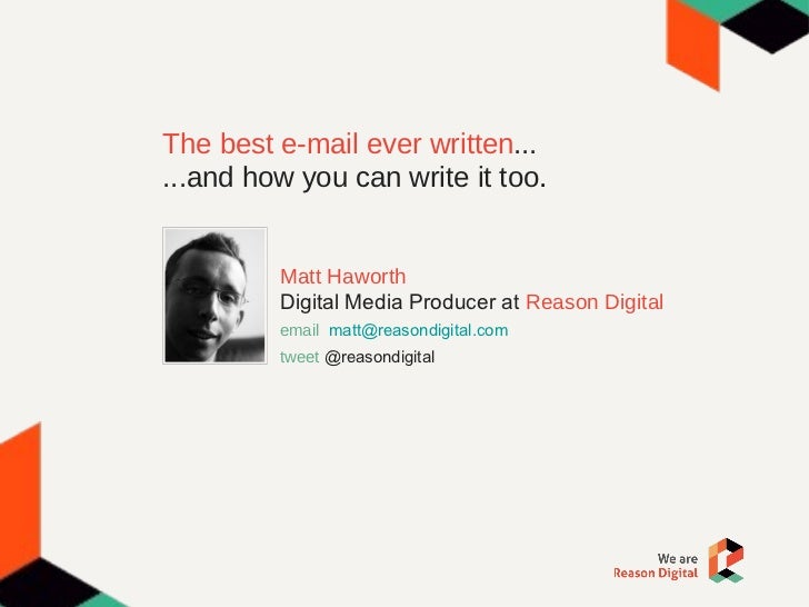 The best e-mail ever written ... ...and how you can write it too . Matt Haworth Digital Media Producer at  Reason Digital ...