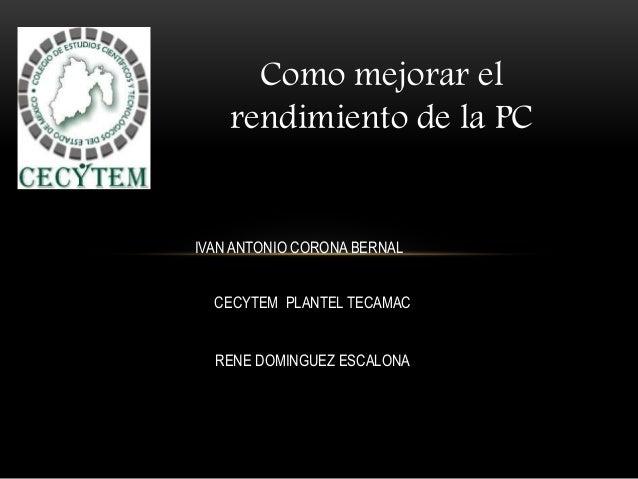 Como mejorar el rendimiento de la PC IVAN ANTONIO CORONA BERNAL CECYTEM PLANTEL TECAMAC RENE DOMINGUEZ ESCALONA