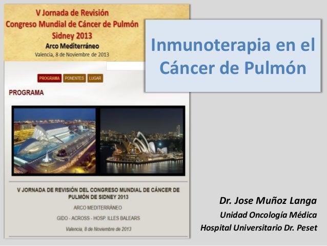 Inmunoterapia en el Cáncer de Pulmón  Dr. Jose Muñoz Langa Unidad Oncología Médica Hospital Universitario Dr. Peset