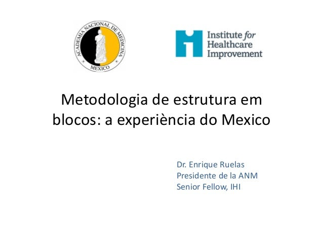 Metodologia de estrutura em blocos: a experiència do Mexico Dr. Enrique Ruelas Presidente de la ANM Senior Fellow, IHI