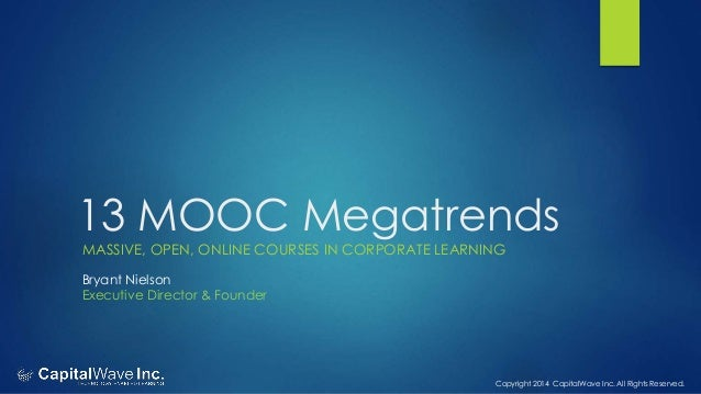 Copyright 2014 CapitalWave Inc. All Rights Reserved. 13 MOOC Megatrends MASSIVE, OPEN, ONLINE COURSES IN CORPORATE LEARNIN...