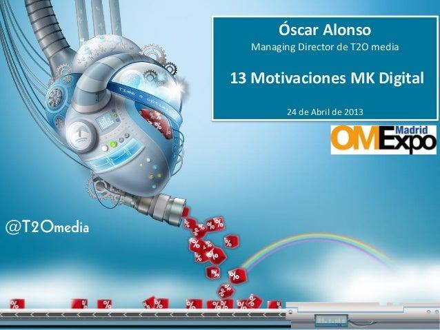 Óscar AlonsoManaging Director de T2O media13 Motivaciones MK Digital24 de Abril de 2013@T2Omedia