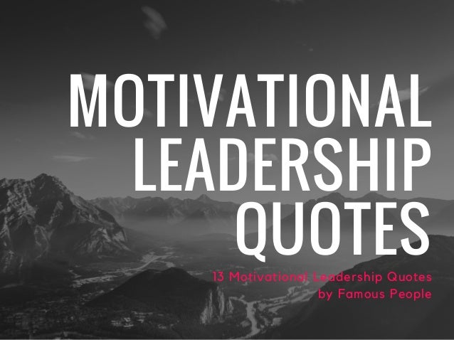 MOTIVATIONAL LEADERSHIP QUOTES13 Motivational Leadership Quotes by Famous People