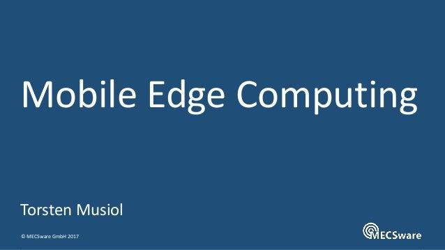 © MECSware GmbH 2017 Mobile Edge Computing Torsten Musiol
