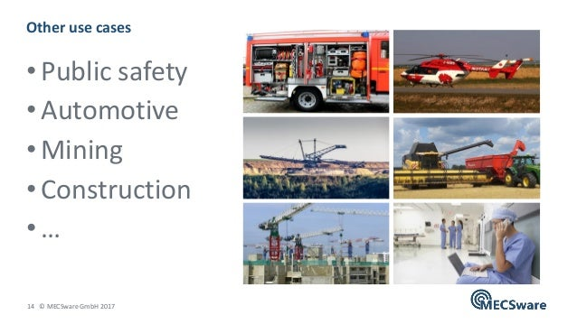 14 © MECSware GmbH 2017 • Public safety • Automotive • Mining • Construction • … Other use cases