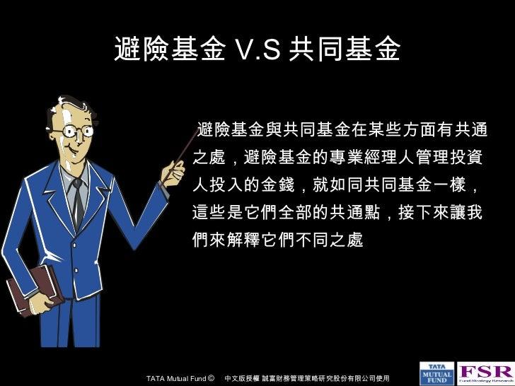 避險基金 V.S 共同基金 <ul><li>避險基金與共同基金在某些方面有共通之處,避險基金的專業經理人管理投資人投入的金錢,就如同共同基金一樣,這些是它們全部的共通點,接下來讓我們來解釋它們不同之處 </li></ul>