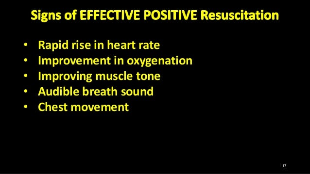 • Rapid rise in heart rate • Improvement in oxygenation • Improving muscle tone • Audible breath sound • Chest movement 17