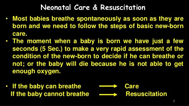 Neonatal Care & Resuscitation • Most babies breathe spontaneously as soon as they are born and we need to follow the steps...