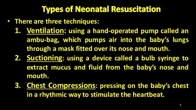 • There are three techniques: 1. Ventilation: using a hand-operated pump called an ambu-bag, which pumps air into the baby...
