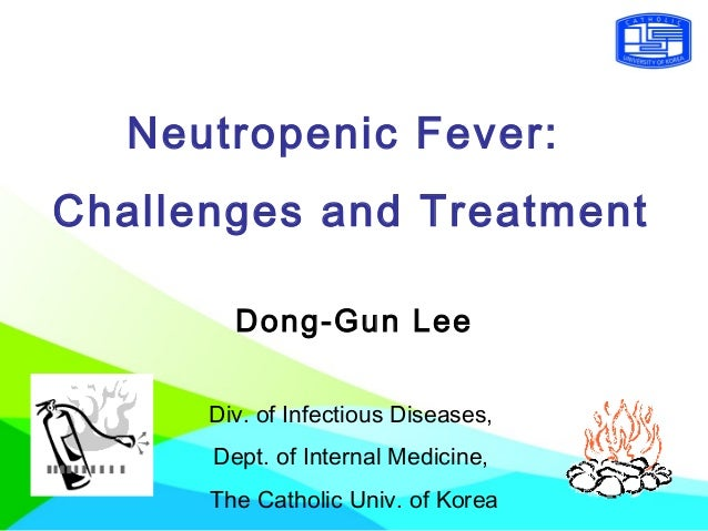 Neutropenic Fever: Challenges and Treatment Dong-Gun Lee Div. of Infectious Diseases, Dept. of Internal Medicine, The Cath...