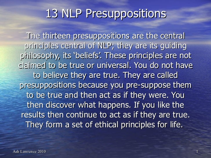 13 NLP Presuppositions The thirteen presuppositions are the central principles central of NLP; they are its guiding philos...