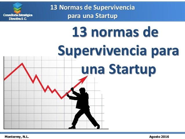 13 Normas de Supervivencia para una Startup Monterrey, N.L. Agosto 2016 Consultoría Estratégica Directiva S. C. 13 normas ...