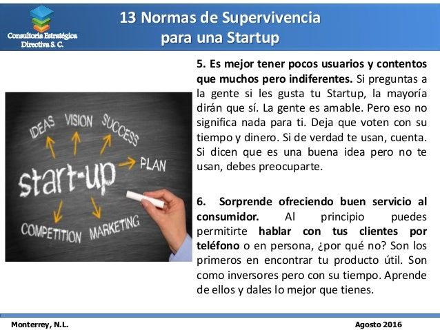 13 Normas de Supervivencia para una Startup Monterrey, N.L. Agosto 2016 Consultoría Estratégica Directiva S. C. 5. Es mejo...