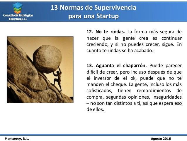 13 Normas de Supervivencia para una Startup Monterrey, N.L. Agosto 2016 Consultoría Estratégica Directiva S. C. 12. No te ...