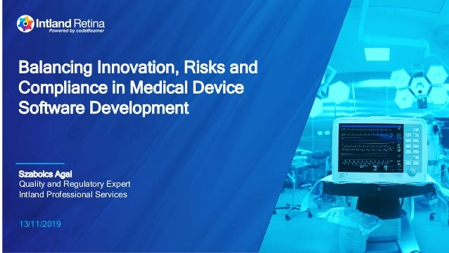 13/11/2019 Balancing Innovation, Risks and Compliance in Medical Device Software Development Szabolcs Agai Quality and Reg...