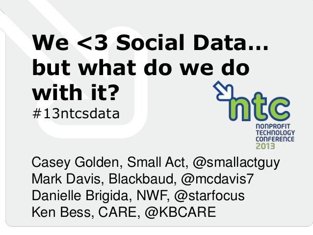 We <3 Social Data…but what do we dowith it?#13ntcsdataCasey Golden, Small Act, @smallactguyMark Davis, Blackbaud, @mcdavis...