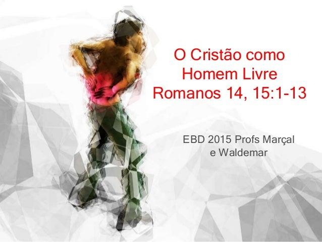 O Cristão como Homem Livre Romanos 14, 15:1-13 EBD 2015 Profs Marçal e Waldemar