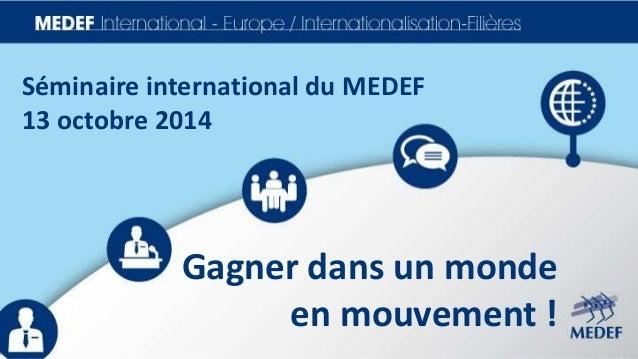 Séminaire international du MEDEF  13 octobre 2014  Gagner dans un monde  en mouvement !