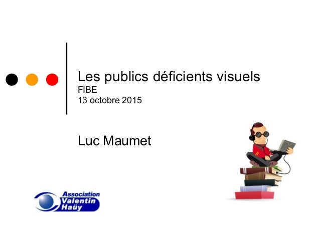 Les publics déficients visuels FIBE 13 octobre 2015 Luc Maumet